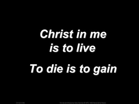 Words and Music by Gary Garcia; © 1976, 1983 Maranatha! MusicChrist in Me Christ in me is to live Christ in me is to live To die is to gain To die is to.