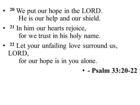 20 We put our hope in the LORD. He is our help and our shield. 21 In him our hearts rejoice, for we trust in his holy name. 22 Let your unfailing love.