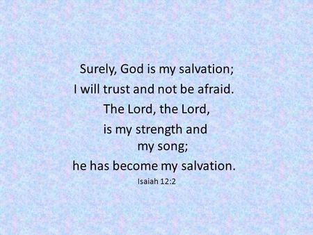 Surely, God is my salvation; I will trust and not be afraid. The Lord, the Lord, is my strength and my song; he has become my salvation. Isaiah 12:2.