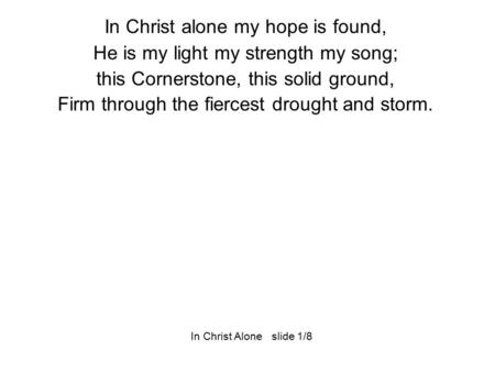 In Christ alone my hope is found, He is my light my strength my song; this Cornerstone, this solid ground, Firm through the fiercest drought and storm.