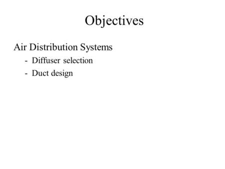 Objectives Air Distribution Systems -Diffuser selection -Duct design.