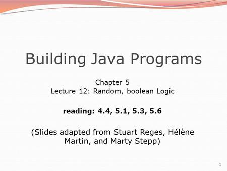 1 Building Java Programs Chapter 5 Lecture 12: Random, boolean Logic reading: 4.4, 5.1, 5.3, 5.6 (Slides adapted from Stuart Reges, Hélène Martin, and.