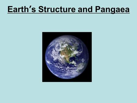 Earth's Structure and Pangaea. Review Inside the Earth The Earth has 4 main layers. 1.Crust (rock) 2.Mantle (rock) 3.Outer Core (liquid metal) 4.Inner.