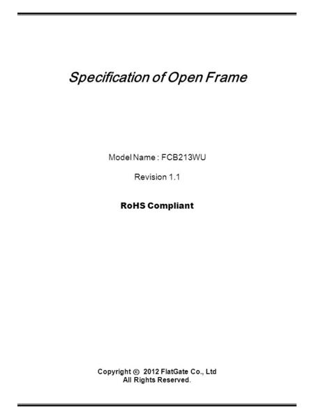 Specification of Open Frame Model Name : FCB213WU Revision 1.1 RoHS Compliant Copyright ⓒ 2012 FlatGate Co., Ltd All Rights Reserved.