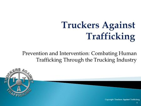 Prevention and Intervention: Combating Human Trafficking Through the Trucking Industry Copyright Truckers Against Trafficking 1.