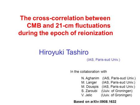 The cross-correlation between CMB and 21-cm fluctuations during the epoch of reionization Hiroyuki Tashiro N. Aghanim (IAS, Paris-sud Univ.) M. Langer.