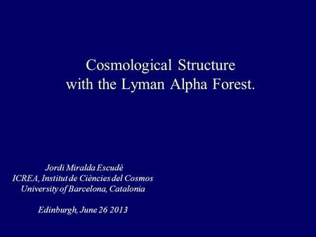Cosmological Structure with the Lyman Alpha Forest. Jordi Miralda Escudé ICREA, Institut de Ciències del Cosmos University of Barcelona, Catalonia Edinburgh,