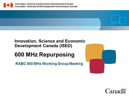 Innovation, Science and Economic Development Canada (ISED) 600 MHz Repurposing RABC 600 MHz Working Group Meeting Innovation, Science and Economic Development.