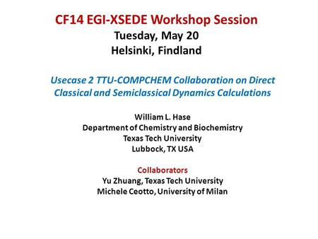 CF14 EGI-XSEDE Workshop Session Tuesday, May 20 Helsinki, Findland Usecase 2 TTU-COMPCHEM Collaboration on Direct Classical and Semiclassical Dynamics.