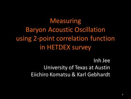 Measuring Baryon Acoustic Oscillation using 2-point correlation function in HETDEX survey Inh Jee University of Texas at Austin Eiichiro Komatsu & Karl.