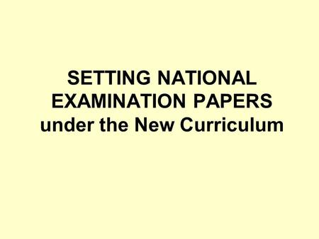 SETTING NATIONAL EXAMINATION PAPERS under the New Curriculum.