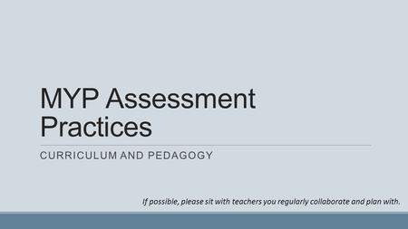 MYP Assessment Practices CURRICULUM AND PEDAGOGY If possible, please sit with teachers you regularly collaborate and plan with.