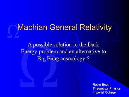 Machian General Relativity A possible solution to the Dark Energy problem and an alternative to Big Bang cosmology ? Robin Booth Theoretical Physics Imperial.