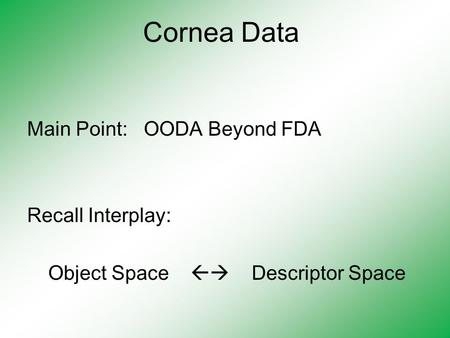 Cornea Data Main Point: OODA Beyond FDA Recall Interplay: Object Space  Descriptor Space.