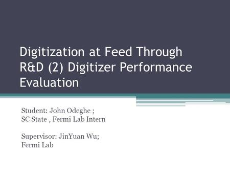 Digitization at Feed Through R&D (2) Digitizer Performance Evaluation Student: John Odeghe ; SC State, Fermi Lab Intern Supervisor: JinYuan Wu; Fermi Lab.