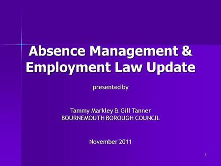 1 Absence Management & Employment Law Update presented by Tammy Markley & Gill Tanner BOURNEMOUTH BOROUGH COUNCIL November 2011.