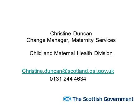 Christine Duncan Change Manager, Maternity Services Child and Maternal Health Division 0131 244 4634.