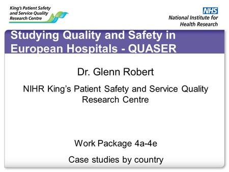 Studying Quality and Safety in European Hospitals - QUASER Work Package 4a-4e Case studies by country Dr. Glenn Robert NIHR King's Patient Safety and Service.