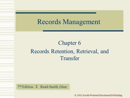 7 th Edition  Read-Smith, Ginn Records Management © 2002 South-Western Educational Publishing Chapter 6 Records Retention, Retrieval, and Transfer.