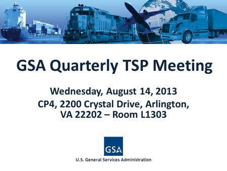 GSA Quarterly TSP Meeting Wednesday, August 14, 2013 CP4, 2200 Crystal Drive, Arlington, VA 22202 – Room L1303 U.S. General Services Administration.