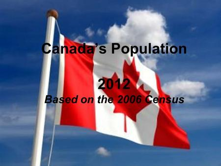 Canada's Population 2012 Based on the 2006 Census.