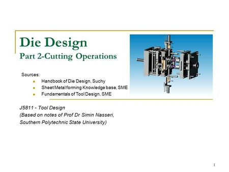 1 Die Design Part 2-Cutting Operations J5811 - Tool Design (Based on notes of Prof Dr Simin Nasseri, Southern Polytechnic State University) Sources: Handbook.