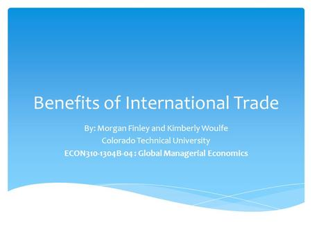 Benefits of International Trade By: Morgan Finley and Kimberly Woulfe Colorado Technical University ECON310-1304B-04 : Global Managerial Economics.