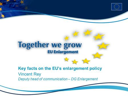 Key facts on the EU's enlargement policy Vincent Rey Deputy head of communication – DG Enlargement.