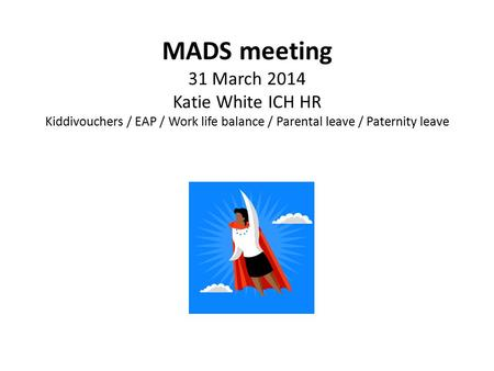 MADS meeting 31 March 2014 Katie White ICH HR Kiddivouchers / EAP / Work life balance / Parental leave / Paternity leave.