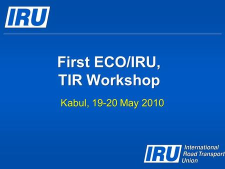 First ECO/IRU, TIR Workshop Kabul, 19-20 May 2010.