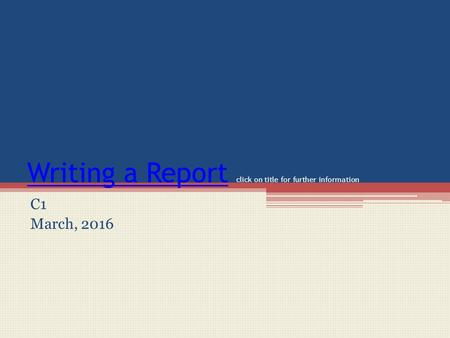 Writing a ReportWriting a Report click on title for further information C1 March, 2016.