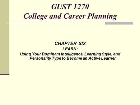 CHAPTER SIX LEARN: Using Your Dominant Intelligence, Learning Style, and Personality Type to Become an Active Learner GUST 1270 College and Career Planning.