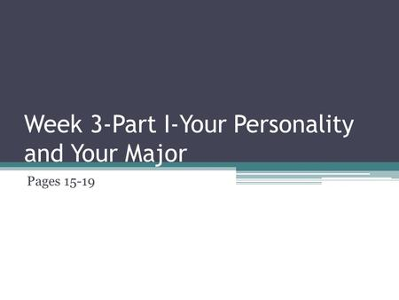 Week 3-Part I-Your Personality and Your Major Pages 15-19.