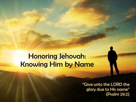 "Honoring Jehovah: Knowing Him by Name ""Give unto the LORD the glory due to His name"" (Psalm 29:2)"