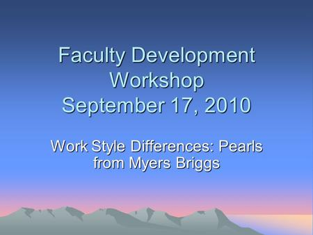 Faculty Development Workshop September 17, 2010 Work Style Differences: Pearls from Myers Briggs.