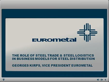 1 1 GEORGES KIRPS, VICE PRESIDENT EUROMETAL THE ROLE OF STEEL TRADE & STEEL LOGISTICS IN BUSINESS MODELS FOR STEEL DISTRIBUTION.