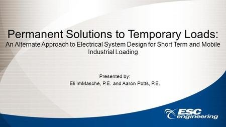 Permanent Solutions to Temporary Loads: An Alternate Approach to Electrical System Design for Short Term and Mobile Industrial Loading Presented by: Eli.