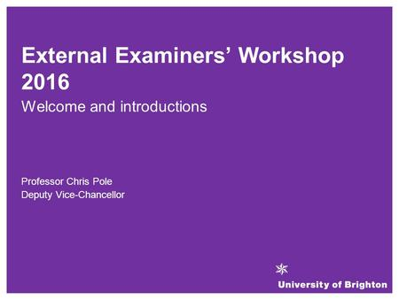 Welcome and introductions Professor Chris Pole Deputy Vice-Chancellor External Examiners' Workshop 2016.