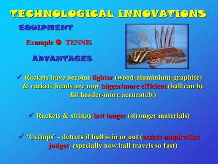 TECHNOLOGICAL INNOVATIONS Example  TENNIS Example  TENNIS ADVANTAGES ADVANTAGES Rackets have become lighter (wood-aluminium-graphite) & rackets heads.