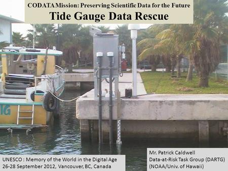 CODATA Mission: Preserving Scientific Data for the Future Tide Gauge Data Rescue Mr. Patrick Caldwell Data-at-Risk Task Group (DARTG) (NOAA/Univ. of Hawaii)