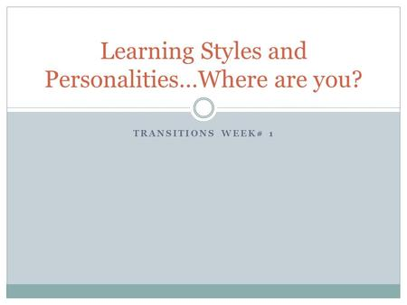 TRANSITIONS WEEK# 1 Learning Styles and Personalities…Where are you?