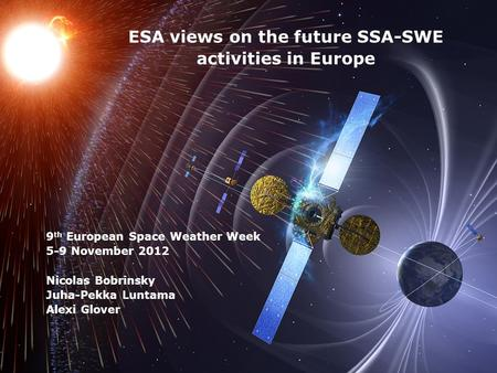 European Space Agency ESA views on the future SSA-SWE activities in Europe 9 th European Space Weather Week 5-9 November 2012 Nicolas Bobrinsky Juha-Pekka.
