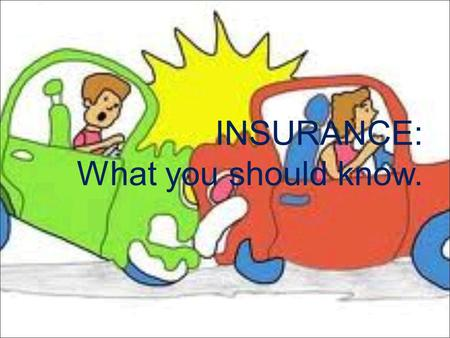 INSURANCE: What you should know..  If you drive, you must have car insurance.  When something unexpected happens, you will be more likely to afford.