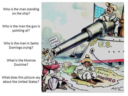 Who is the man standing on the ship? Who is the man the gun is pointing at? Why is the man in Santo Domingo crying? What is the Monroe Doctrine? What does.