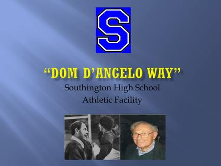 Southington High School Athletic Facility.  To recognize the contributions of Dom D'Angelo as a Veteran, Educator, Coach, Athletic Director, Mentor and.