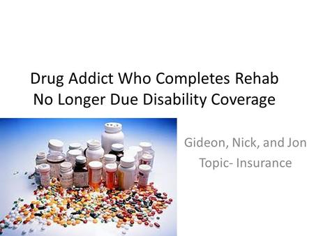 Drug Addict Who Completes Rehab No Longer Due Disability Coverage Gideon, Nick, and Jon Topic- Insurance.