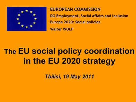 The EU social policy coordination in the EU 2020 strategy Tbilisi, 19 May 2011 EUROPEAN COMMISSION DG Employment, Social Affairs and Inclusion Europe.