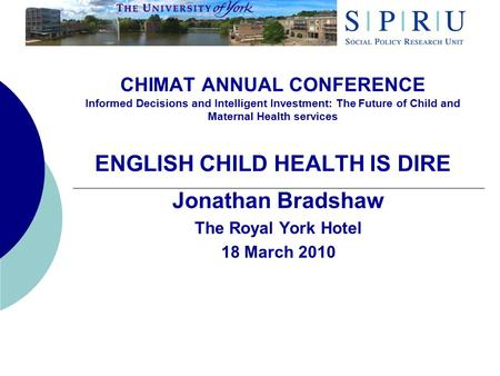 CHIMAT ANNUAL CONFERENCE Informed Decisions and Intelligent Investment: The Future of Child and Maternal Health services ENGLISH CHILD HEALTH IS DIRE Jonathan.