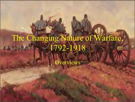 The Changing Nature of Warfare, 1792-1918 Overviews.