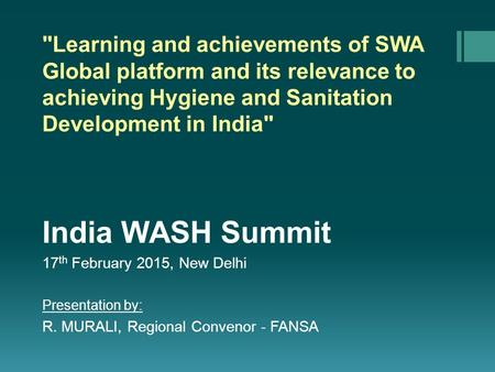 Learning and achievements of SWA Global platform and its relevance to achieving Hygiene and Sanitation Development in India India WASH Summit 17 th February.